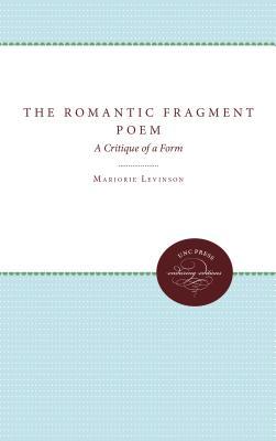 The Romantic Fragment Poem: A Critique of a Form - Levinson, Marjorie