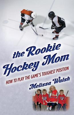The Rookie Hockey Mom: How to Play the Game's Toughest Position - Walsh, Melissa