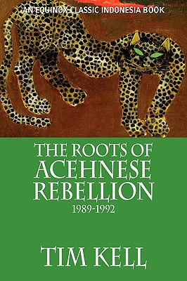 The Roots of Acehnese Rebellion, 1989-1992 - Kell, Tim