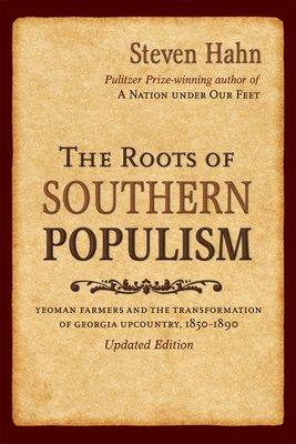 The Roots of Southern Populism: Yeoman Farmers and the Transformation of the Georgia Upcountry, 1850-1890 - Hahn, Steven