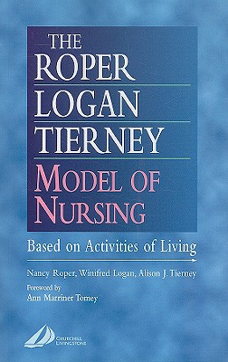 The Roper-Logan-Tierney Model of Nursing: Based on Activities of Living - Roper, Nancy, and Logan, Winifred W, and Tierney, Alison J