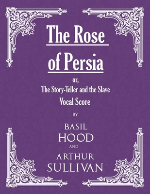 The Rose of Persia; Or, the Story-Teller and the Slave (Vocal Score) - Hood, Basil (Composer), and Sullivan, Arthur, Sir (Composer)