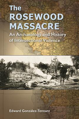 The Rosewood Massacre: An Archaeology and History of Intersectional Violence - Gonzalez-Tennant, Edward (Editor)