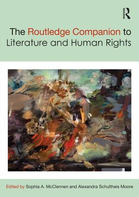 The Routledge Companion to Literature and Human Rights - McClennen, Sophia A. (Editor), and Moore, Alexandra Schultheis (Editor)