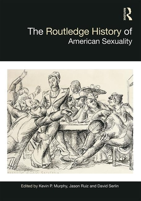 The Routledge History of American Sexuality - Murphy, Kevin P. (Editor), and Ruiz, Jason (Editor), and Serlin, David (Editor)