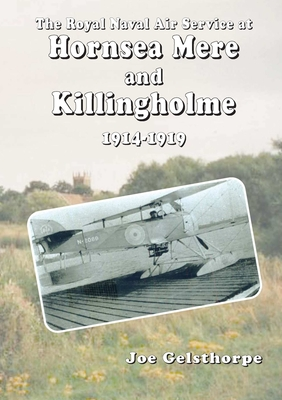 The Royal Naval Air Service at Hornsea Mere and Killingholme (1914-1919) - Gelsthorpe, Joe