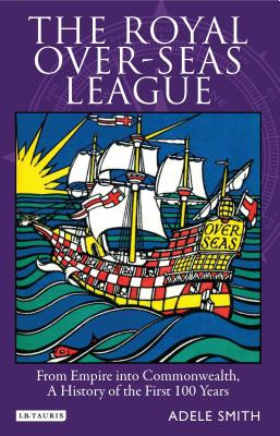 The Royal Over-Seas League: From Empire Into Commonwealth, A History of the First 100 Years - Smith, Adele