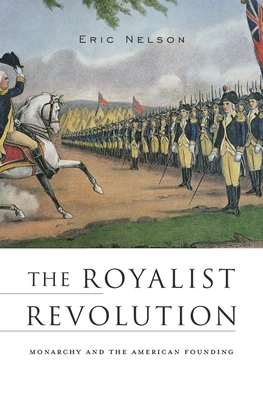 The Royalist Revolution: Monarchy and the American Founding - Nelson, Eric