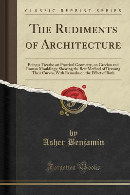The Rudiments of Architecture: Being a Treatise on Practical Geometry, on Grecian and Roman Mouldings; Shewing the Best Method of Drawing Their Curves, with Remarks on the Effect of Both (Classic Reprint) - Benjamin, Asher