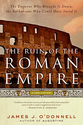 The Ruin of the Roman Empire: A New History - O'Donnell, James J, III