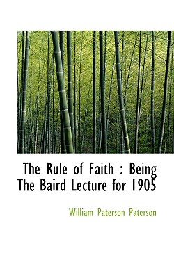 The Rule of Faith: Being the Baird Lecture for 1905 - Paterson, William Paterson
