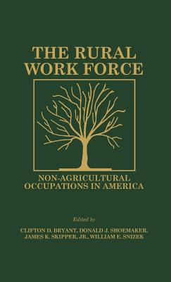 The Rural Workforce: Non-Agricultural Occupations in America - Bryant, Clifton D, Dr., and Shoemaker, Donald J, and Skipper, James K