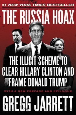 The Russia Hoax: The Illicit Scheme to Clear Hillary Clinton and Frame Donald Trump - Jarrett, Gregg