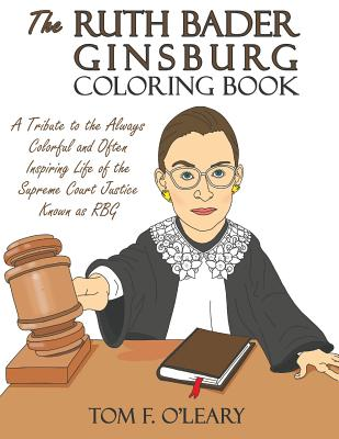 The Ruth Bader Ginsburg Coloring Book: A Tribute to the Always Colorful and Often Inspiring Life of the Supreme Court Justice Known as Rbg - O'Leary, Tom F