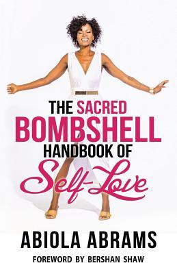 The Sacred Bombshell Handbook of Self-Love: The 11 Secrets of Feminine Power - Abrams, Abiola