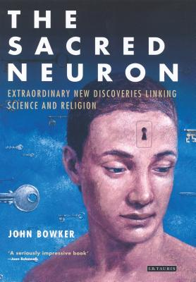 The Sacred Neuron: Extraordinary New Discoveries Linking Science and Religion - Bowker, John W