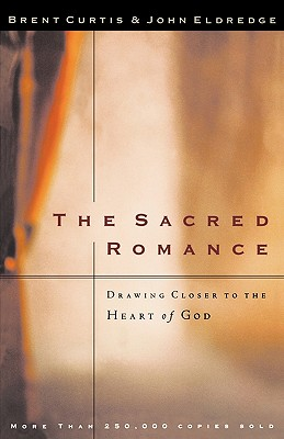 The Sacred Romance: Drawing Closer to the Heart of God - Curtis, Brent