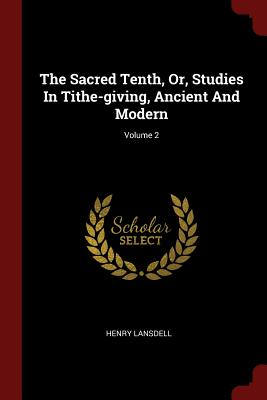 The Sacred Tenth, Or, Studies in Tithe-Giving, Ancient and Modern; Volume 2 - Lansdell, Henry