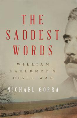 The Saddest Words: William Faulkner's Civil War - Gorra, Michael