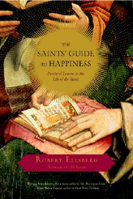 The Saints' Guide to Happiness: Practical Lessons in the Life of the Spirit - Ellsberg, Robert