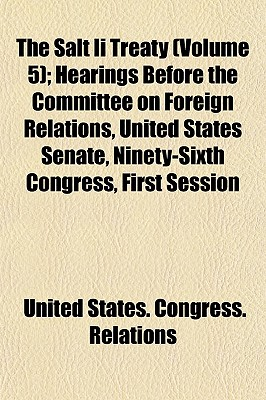 The Salt II Treaty (Volume 5); Hearings Before the Committee on Foreign Relations, United States Senate, Ninety-Sixth Congress, First Session - Relations, United States Congress