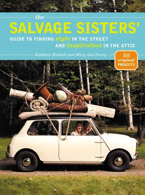 The Salvage Sisters' Guide to Finding Style in the Street and Inspiration in the Attic - Hackett, Kathleen