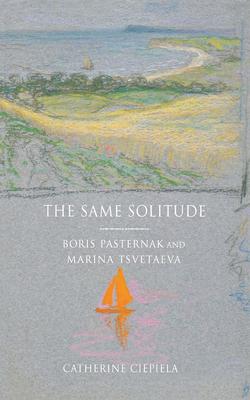 The Same Solitude: Boris Pasternak and Marina Tsvetaeva - Ciepiela, Catherine