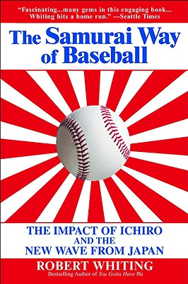 The Samurai Way of Baseball: The Impact of Ichiro and the New Wave from Japan - Whiting, Robert