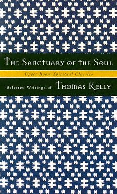 The Sanctuary of the Soul: Selected Writings - Kelly, Thomas, and Jones, Timothy K (Editor), and Beasley-Topliffe, Keith (Adapted by)