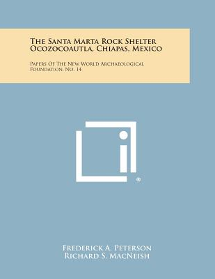 The Santa Marta Rock Shelter Ocozocoautla, Chiapas, Mexico: Papers of the New World Archaeological Foundation, No. 14 - Peterson, Frederick a, and MacNeish, Richard S, and Mason, J Alden (Editor)