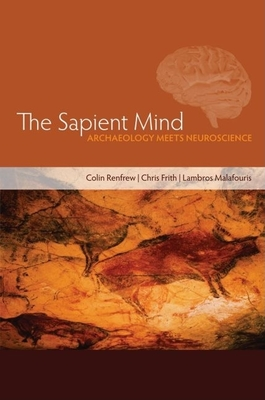The Sapient Mind: Archaeology Meets Neuroscience - Renfrew, Colin (Editor), and Frith, Chris (Editor), and Malafouris, Lambros (Editor)