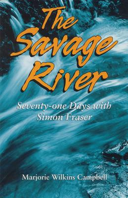 The Savage River: Seventy-One Days with Simon Fraser - Wilkins Campbell, Marjorie