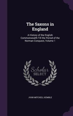 The Saxons in England: A History of the English Commonwealth Till the Period of the Norman Conquest, Volume 1 - Kemble, John Mitchell