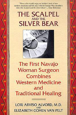 The Scalpel and the Silver Bear: The First Navajo Woman Surgeon Combines Western Medicine and Traditional Healing - Alvord, Lori Arviso, M.D., and Cohen, Elizabeth, and Cohen Van Pelt, Elizabeth