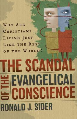 The Scandal of the Evangelical Conscience: Why Are Christians Living Just Like the Rest of the World? - Sider, Ronald J
