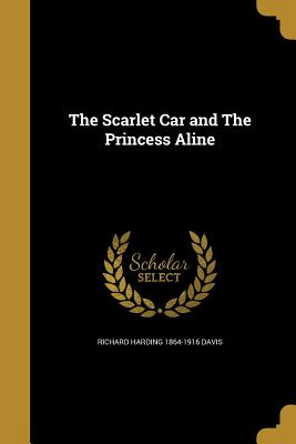 The Scarlet Car and the Princess Aline - Davis, Richard Harding 1864-1916