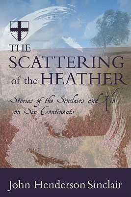 The Scattering of the Heather: Stories of the Sinclairs and Kin on Six Continents - Sinclair, John Henderson