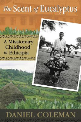 The Scent of Eucalyptus: A Missionary Childhood in Ethiopia - Coleman, Daniel