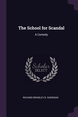 The School for Scandal: A Comedy - Sheridan, Richard Brinsley B
