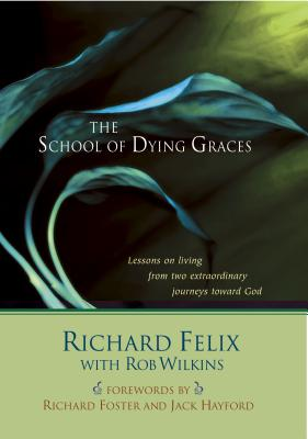 The School of Dying Graces: Lesson on Living from Two Extraordinary Journeys Toward God - Felix, Richard, and Wilkins, Rob, Mr., and Foster, Richard (Foreword by)