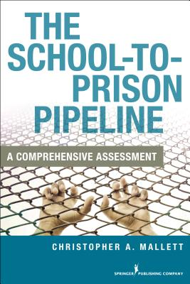 The School-To-Prison Pipeline: A Comprehensive Assessement - Mallett, Christopher A