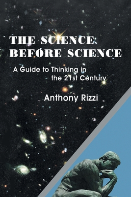 The Science Before Science: A Guide to Thinking in the 21st Century - Rizzi, Anthony