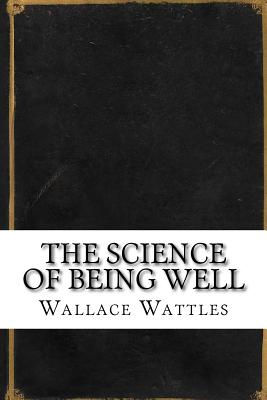 The Science of Being Well - Wattles, Wallace Delois