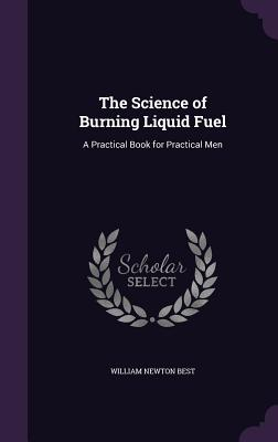 The Science of Burning Liquid Fuel: A Practical Book for Practical Men - Best, William Newton