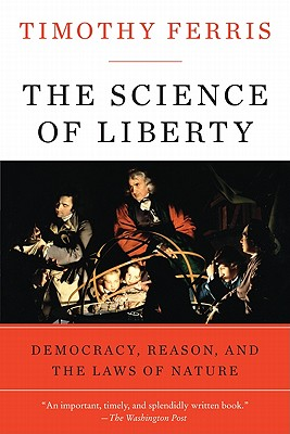 The Science of Liberty: Democracy, Reason, and the Laws of Nature - Ferris, Timothy