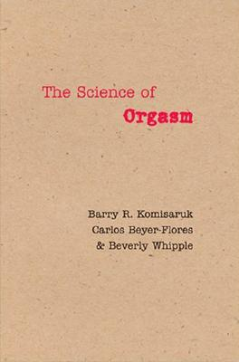 The Science of Orgasm - Komisaruk, Barry R, Dr., and Beyer-Flores, Carlos, Professor, and Whipple, Beverly, Dr., PH.D.