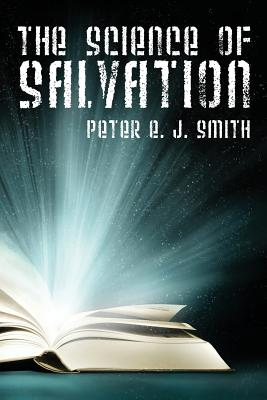 The Science of Salvation - J Smith, Peter E