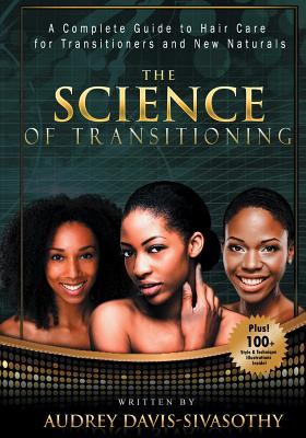 The Science of Transitioning: A Complete Guide to Hair Care for Transitioners and New Naturals - Davis-Sivasothy, Audrey