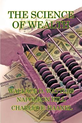 The Science of Wealth - Wattles, Wallace D, and Hill, Napoleon, and Haanel, Charles F