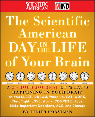 The Scientific American Day in the Life of Your Brain: A 24 Hour Journal of What's Happening in Your Brain as You Sleep, Dream, Wake Up, Eat, Work, Play, Fight, Love, Worry, Compete, Hope, Make Important Decisions, Age and Change - Horstman, Judith, and Scientific American